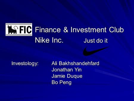 Finance & Investment Club Nike Inc. Just do it Finance & Investment Club Nike Inc. Just do it Investology: Ali Bakhshandehfard Jonathan Yin Jamie Duque.