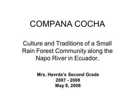 COMPANA COCHA Culture and Traditions of a Small Rain Forest Community along the Napo River in Ecuador. Mrs. Havrdas Second Grade 2007 - 2008 May 8, 2008.