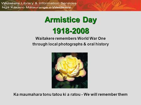 Armistice Day 1918-2008 Waitakere remembers World War One through local photographs & oral history Ka maumahara tonu tatou ki a ratou - We will remember.