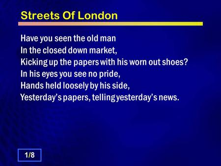 Streets Of London Have you seen the old man In the closed down market, Kicking up the papers with his worn out shoes? In his eyes you see no pride, Hands.