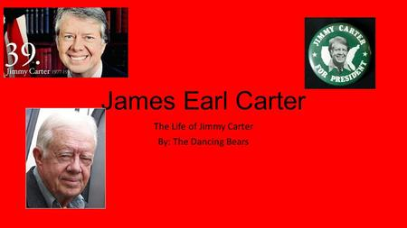 James Earl Carter The Life of Jimmy Carter By: The Dancing Bears.