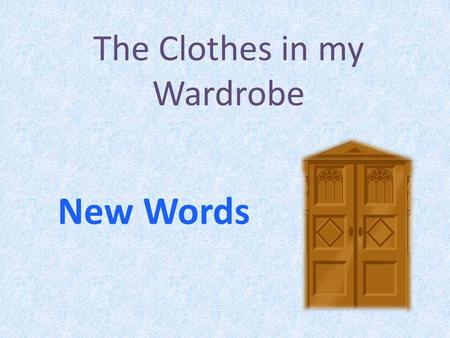 The Clothes in my Wardrobe New Words. Clothes 1.a shirt 2.socks 3.a jacket 4.a hat 5.a T-shirt 6.a scarf 7.a skirt 8.trousers (pants) 12 34 56 7 8.