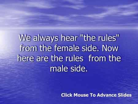 We always hear the rules from the female side. Now here are the rules from the male side. Click Mouse To Advance Slides.