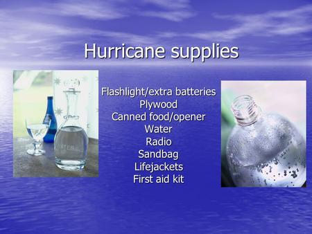 Hurricane supplies Flashlight/extra batteries Plywood Canned food/opener WaterRadioSandbagLifejackets First aid kit.