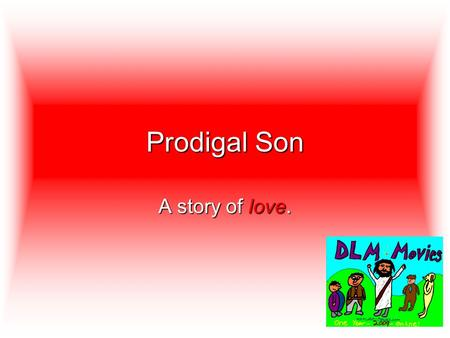 Prodigal Son A story of love.. A man had two sons. One day the younger son said to his father, Give me the money you plan to give me when you die.