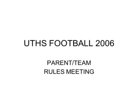 UTHS FOOTBALL 2006 PARENT/TEAM RULES MEETING. Thanks for trusting us with your son, grandson, guardian. It is a relationship that we take very seriously.