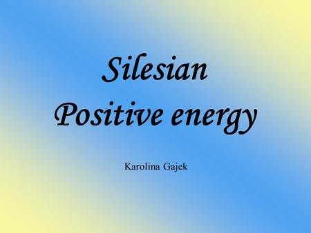 Silesian Positive energy Karolina Gajek. Table of contents 1. Culture 2. Folk dance 3. National costumes 4. Dialect 5. Mining.