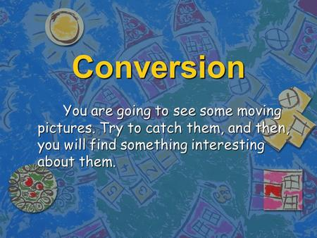 Conversion You are going to see some moving pictures. Try to catch them, and then, you will find something interesting about them.