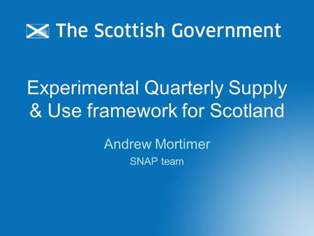Experimental Quarterly Supply & Use framework for Scotland Andrew Mortimer SNAP team.