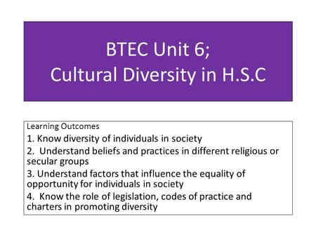 BTEC Unit 6; Cultural Diversity in H.S.C Learning Outcomes 1. Know diversity of individuals in society 2. Understand beliefs and practices in different.