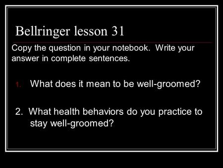 Bellringer lesson 31 1. What does it mean to be well-groomed? 2. What health behaviors do you practice to stay well-groomed? Copy the question in your.