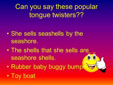 Can you say these popular tongue twisters?? She sells seashells by the seashore. The shells that she sells are seashore shells. Rubber baby buggy bumpers.