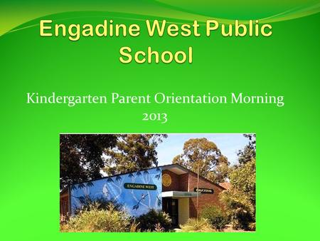 Kindergarten Parent Orientation Morning 2013. The Engadine West School Community seeks to work together to provide educational programs which will allow.