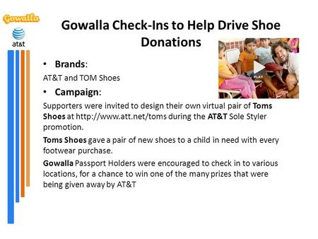 Gowalla Check-Ins to Help Drive Shoe Donations Brands: AT&T and TOM Shoes Campaign: Supporters were invited to design their own virtual pair of Toms Shoes.