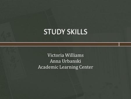 STUDY SKILLS Victoria Williams Anna Urbanski Academic Learning Center.