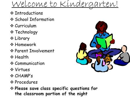 Welcome to Kindergarten! Introductions School Information Curriculum Technology Library Homework Parent Involvement Health Communication Virtues CHAMPs.