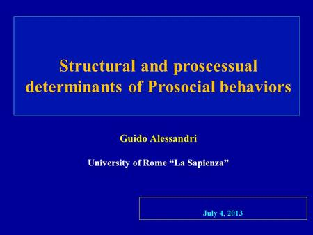 Structural and proscessual determinants of Prosocial behaviors Guido Alessandri University of Rome La Sapienza July 4, 2013.