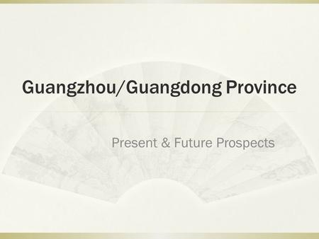 Guangzhou/Guangdong Province Present & Future Prospects.
