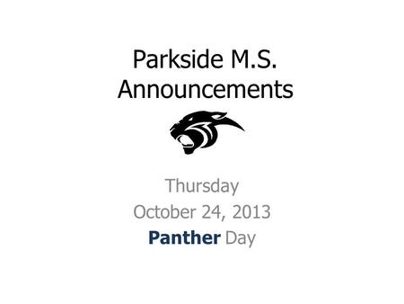 Parkside M.S. Announcements Thursday October 24, 2013 Panther Day.