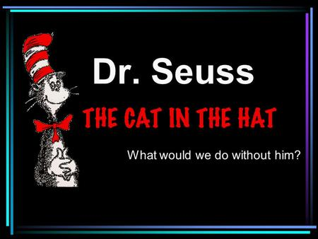 Dr. Seuss What would we do without him?. One of the most famous authors of all times is Dr. Seuss!