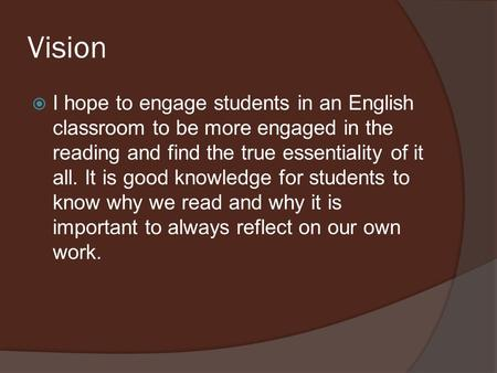 Vision I hope to engage students in an English classroom to be more engaged in the reading and find the true essentiality of it all. It is good knowledge.