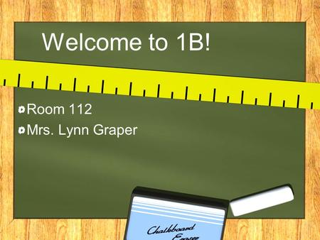 Welcome to 1B! Room 112 Mrs. Lynn Graper. Communication Write a note –Pick up for today –Early dismissal for today –Medication for today Call school secretary.