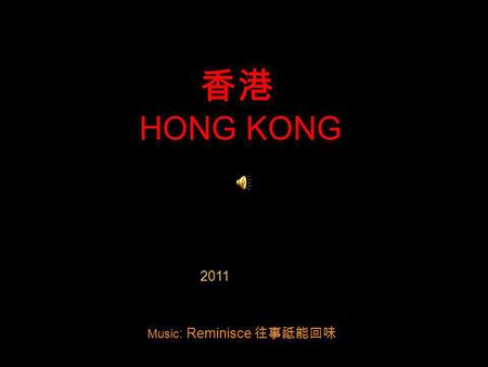 HONG KONG 2011 Music : Reminisce Hong Kong means Fragrant Harbor in Cantonese Hong Kong.