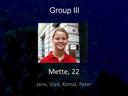 Group III Jane, Vlad, Kamal, Peter Mette, 22. Things about Mette Age 22 Occupation Studies to become a Nurse Part time job at Hospital Lives Odense, Bolbro.