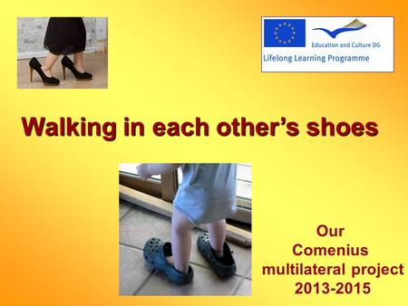 Walking in each others shoes Our Comenius multilateral project 2013-2015.