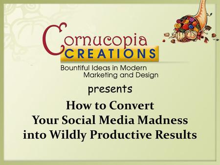 Presents How to Convert Your Social Media Madness into Wildly Productive Results.