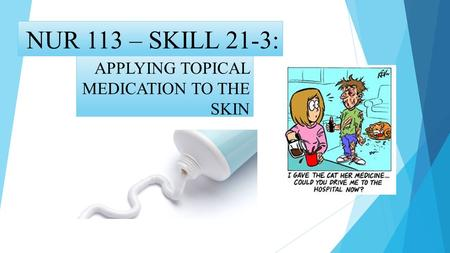 NUR 113 – SKILL 21-3: APPLYING TOPICAL MEDICATION TO THE SKIN.