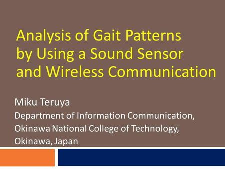 Analysis of Gait Patterns by Using a Sound Sensor and Wireless Communication Miku Teruya Department of Information Communication, Okinawa National College.