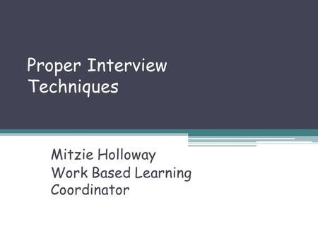 Proper Interview Techniques Mitzie Holloway Work Based Learning Coordinator.
