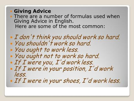 Giving Advice There are a number of formulas used when Giving Advice in English. Here are some of the most common: I don't think you should work so hard.