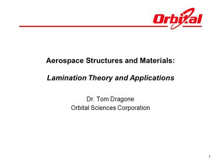1 Aerospace Structures and Materials: Lamination Theory and Applications Dr. Tom Dragone Orbital Sciences Corporation.