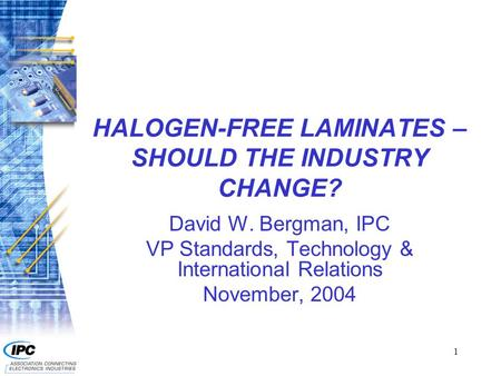 1 HALOGEN-FREE LAMINATES – SHOULD THE INDUSTRY CHANGE? David W. Bergman, IPC VP Standards, Technology & International Relations November, 2004.