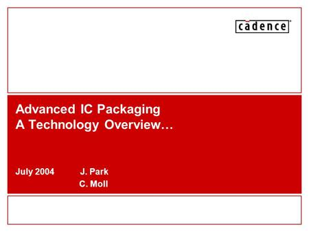 Advanced IC Packaging A Technology Overview… July 2004 J. Park C. Moll.