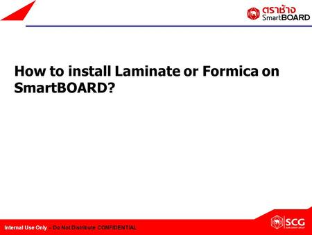 Internal Use Only – Do Not Distribute CONFIDENTIAL How to install Laminate or Formica on SmartBOARD?