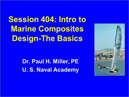 Session 404: Intro to Marine Composites Design-The Basics Dr. Paul H. Miller, PE U. S. Naval Academy.