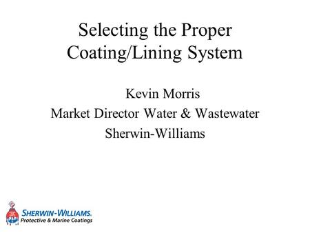Selecting the Proper Coating/Lining System Kevin Morris Market Director Water & Wastewater Sherwin-Williams.