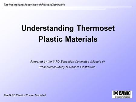 The International Association of Plastics Distributors The IAPD Plastics Primer, Module 6 Understanding Thermoset Plastic Materials Prepared by the IAPD.