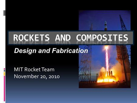 MIT Rocket Team November 20, 2010 Design and Fabrication.