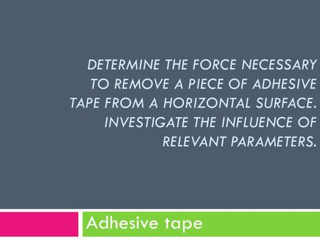 DETERMINE THE FORCE NECESSARY TO REMOVE A PIECE OF ADHESIVE TAPE FROM A HORIZONTAL SURFACE. INVESTIGATE THE INFLUENCE OF RELEVANT PARAMETERS. Adhesive.