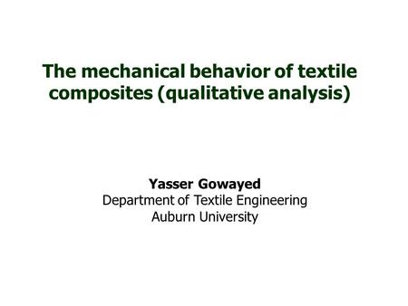 The mechanical behavior of textile composites (qualitative analysis) Yasser Gowayed Department of Textile Engineering Auburn University.