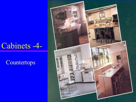 Cabinets -4- Countertops. u located above base cabinet u provide surface for –work –sink –cooking tops u Variety of materials –ceramic tiles –plastic.