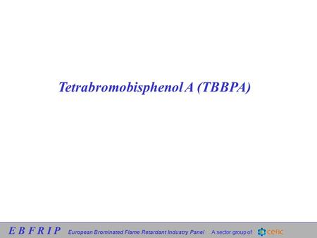 E B F R I P European Brominated Flame Retardant Industry Panel A sector group of Tetrabromobisphenol A (TBBPA)