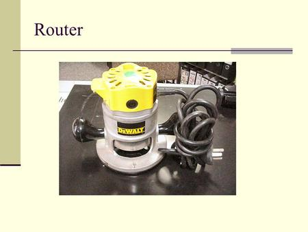 Router. General Safety Wear your safety glasses at all times Take off all jewelry Do not wear loose clothing Make sure you give yourself a comfortable.