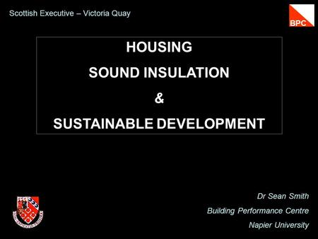 HOUSING SOUND INSULATION & SUSTAINABLE DEVELOPMENT Dr Sean Smith Building Performance Centre Napier University Scottish Executive – Victoria Quay BPC.