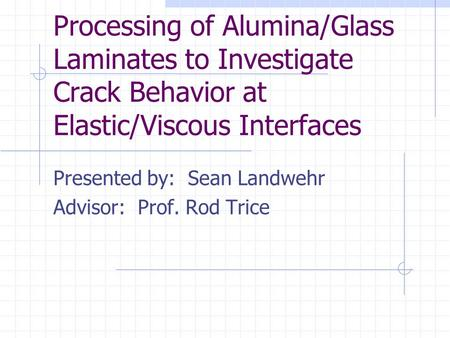 Processing of Alumina/Glass Laminates to Investigate Crack Behavior at Elastic/Viscous Interfaces Presented by: Sean Landwehr Advisor: Prof. Rod Trice.