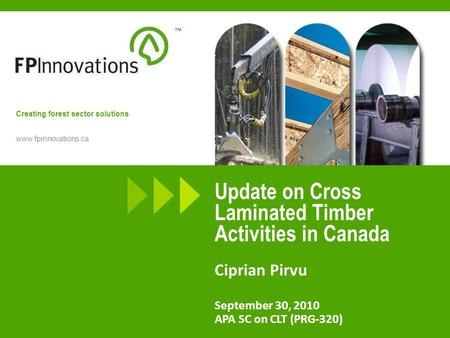 Www.fpinnovations.ca Creating forest sector solutions Update on Cross Laminated Timber Activities in Canada Ciprian Pirvu September 30, 2010 APA SC on.